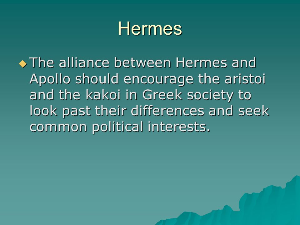 Hermes The alliance between Hermes and Apollo should encourage the aristoi and the kakoi in Greek society to look past their differences and seek common political interests.