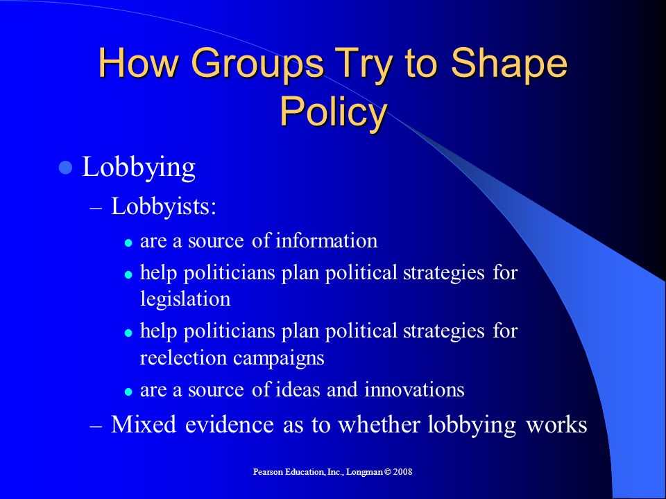 Pearson Education, Inc., Longman © 2008 How Groups Try to Shape Policy Lobbying – Lobbyists: are a source of information help politicians plan politic