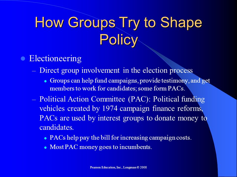 Pearson Education, Inc., Longman © 2008 How Groups Try to Shape Policy Electioneering – Direct group involvement in the election process Groups can he