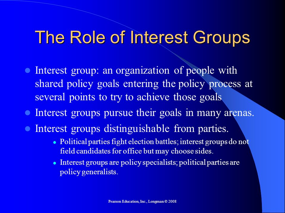 Pearson Education, Inc., Longman © 2008 The Role of Interest Groups Interest group: an organization of people with shared policy goals entering the po
