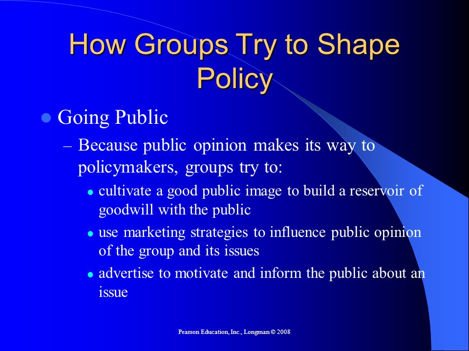 Pearson Education, Inc., Longman © 2008 How Groups Try to Shape Policy Going Public – Because public opinion makes its way to policymakers, groups try
