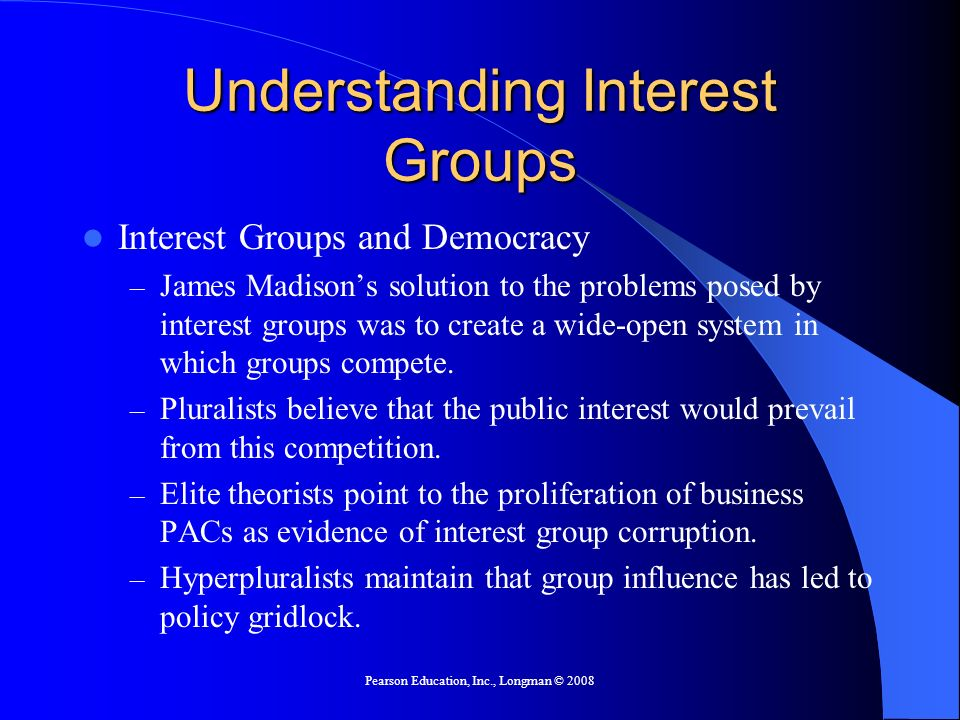 Pearson Education, Inc., Longman © 2008 Understanding Interest Groups Interest Groups and Democracy – James Madisons solution to the problems posed by