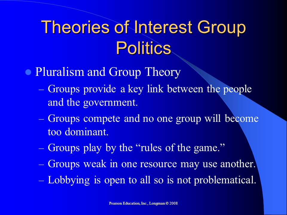 Pearson Education, Inc., Longman © 2008 Theories of Interest Group Politics Pluralism and Group Theory – Groups provide a key link between the people
