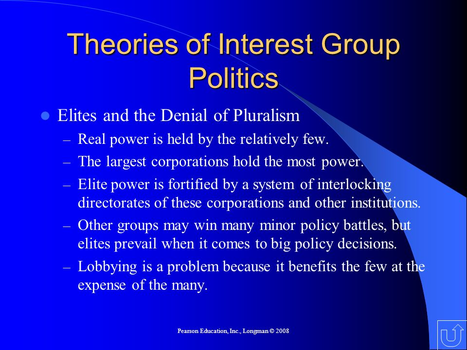 Pearson Education, Inc., Longman © 2008 Theories of Interest Group Politics Elites and the Denial of Pluralism – Real power is held by the relatively