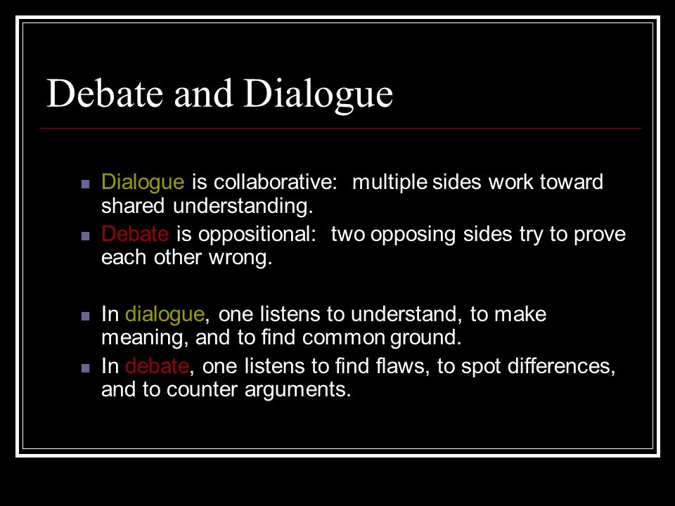 Debate and Dialogue Dialogue is collaborative: multiple sides work toward shared understanding.