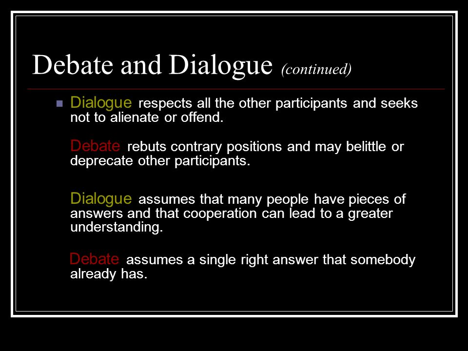 Debate and Dialogue (continued) Dialogue respects all the other participants and seeks not to alienate or offend.