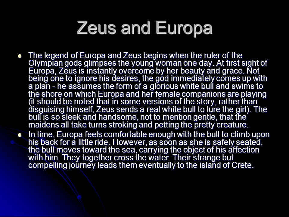 The legend of Europa and Zeus begins when the ruler of the Olympian gods glimpses the young woman one day. At first sight of Europa, Zeus is instantly