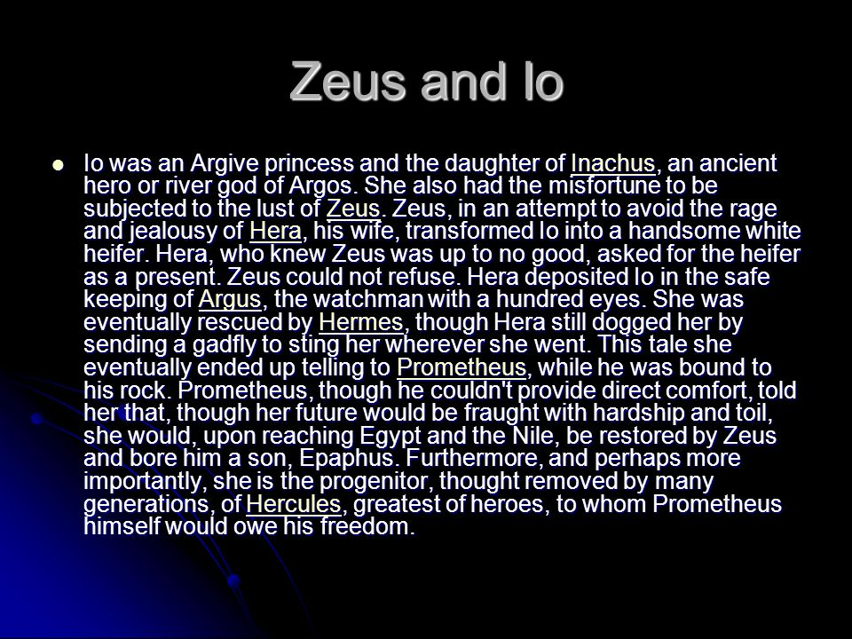 Io was an Argive princess and the daughter of Inachus, an ancient hero or river god of Argos. She also had the misfortune to be subjected to the lust