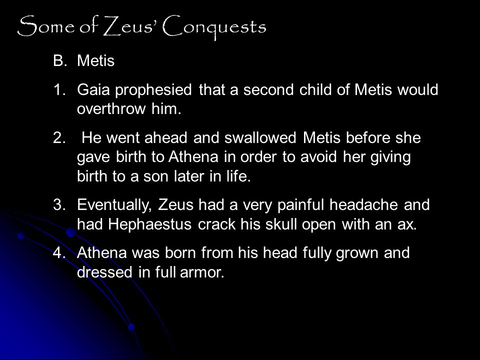 Some of Zeus Conquests B.Metis 1.Gaia prophesied that a second child of Metis would overthrow him. 2. He went ahead and swallowed Metis before she gav