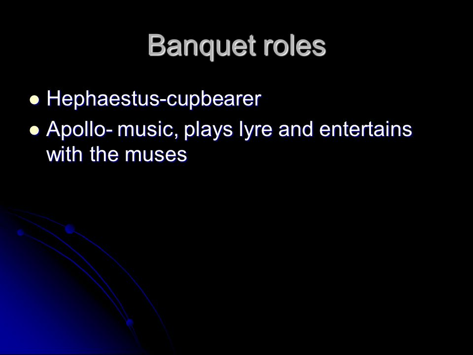 Banquet roles Hephaestus-cupbearer Hephaestus-cupbearer Apollo- music, plays lyre and entertains with the muses Apollo- music, plays lyre and entertai