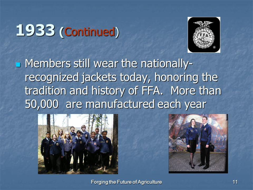 Forging the Future of Agriculture11 1933 (Continued) Members still wear the nationally- recognized jackets today, honoring the tradition and history o