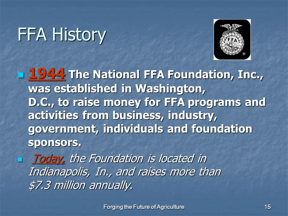 Forging the Future of Agriculture15 FFA History 1944 The National FFA Foundation, Inc., was established in Washington, D.C., to raise money for FFA pr
