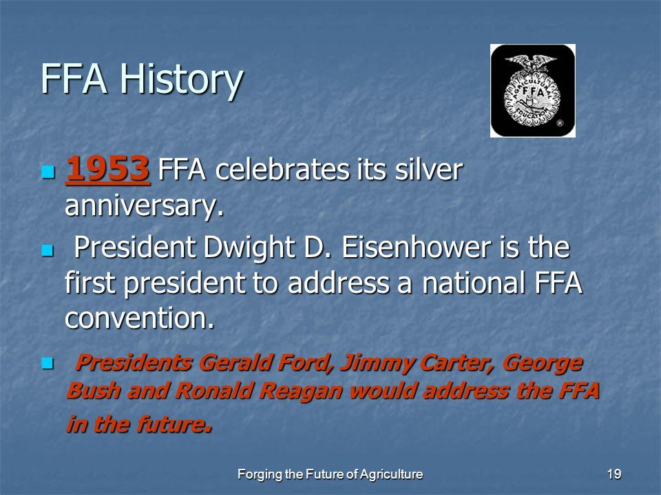 Forging the Future of Agriculture19 FFA History 1953 FFA celebrates its silver anniversary. 1953 FFA celebrates its silver anniversary. President Dwig