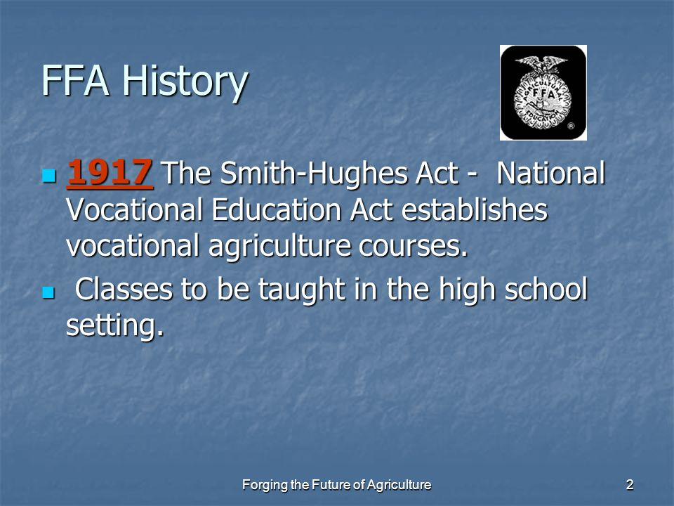 2 FFA History 1917 The Smith-Hughes Act - National Vocational Education Act establishes vocational agriculture courses. 1917 The Smith-Hughes Act - Na