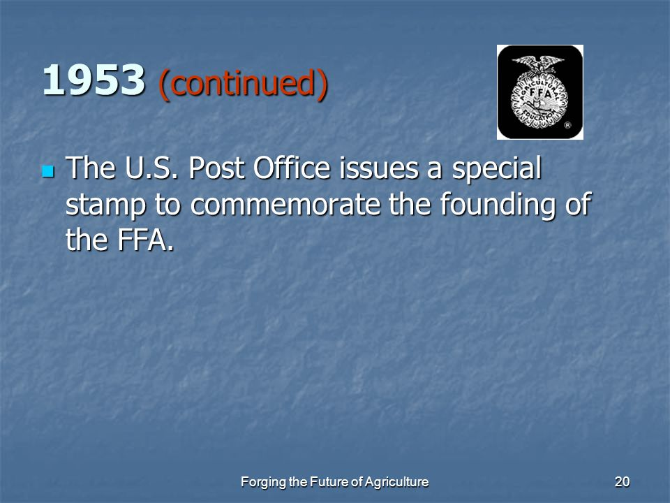 Forging the Future of Agriculture20 1953 (continued) The U.S. Post Office issues a special stamp to commemorate the founding of the FFA. The U.S. Post