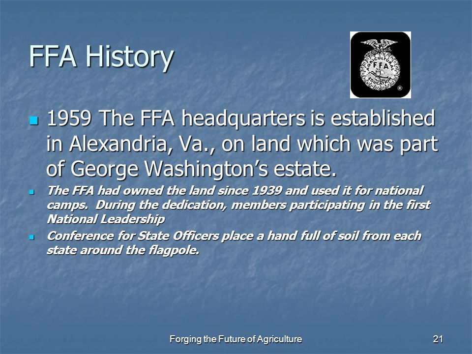 Forging the Future of Agriculture21 FFA History 1959 The FFA headquarters is established in Alexandria, Va., on land which was part of George Washingt