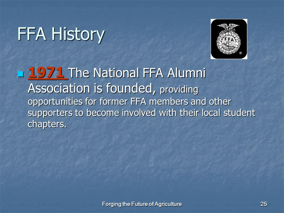Forging the Future of Agriculture25 FFA History 1971 The National FFA Alumni Association is founded, providing opportunities for former FFA members an