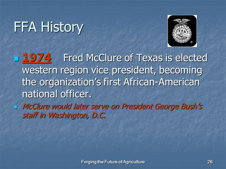 Forging the Future of Agriculture26 FFA History 1974 Fred McClure of Texas is elected western region vice president, becoming the organizations first
