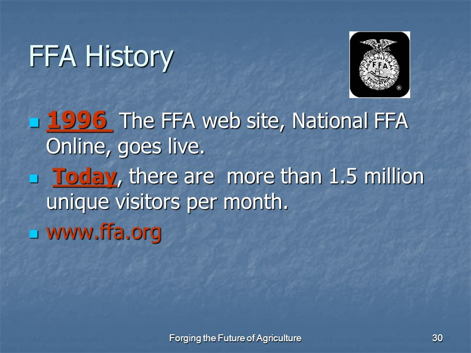 Forging the Future of Agriculture30 FFA History 1996 The FFA web site, National FFA Online, goes live. 1996 The FFA web site, National FFA Online, goe