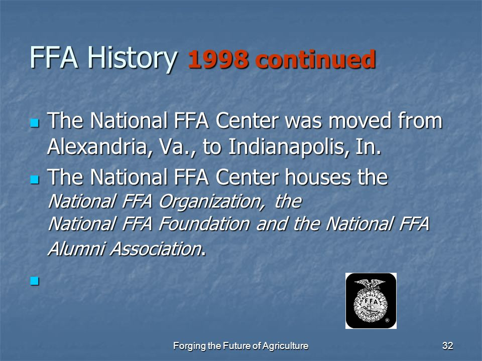Forging the Future of Agriculture32 FFA History 1998 continued The National FFA Center was moved from Alexandria, Va., to Indianapolis, In. The Nation