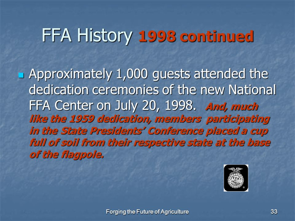 Forging the Future of Agriculture33 FFA History 1998 continued Approximately 1,000 guests attended the dedication ceremonies of the new National FFA C