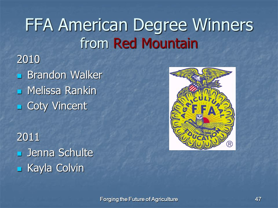 Forging the Future of Agriculture47 FFA American Degree Winners from Red Mountain 2010 Brandon Walker Brandon Walker Melissa Rankin Melissa Rankin Cot