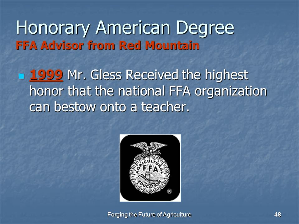 Forging the Future of Agriculture48 Honorary American Degree FFA Advisor from Red Mountain 1999 Mr. Gless Received the highest honor that the national