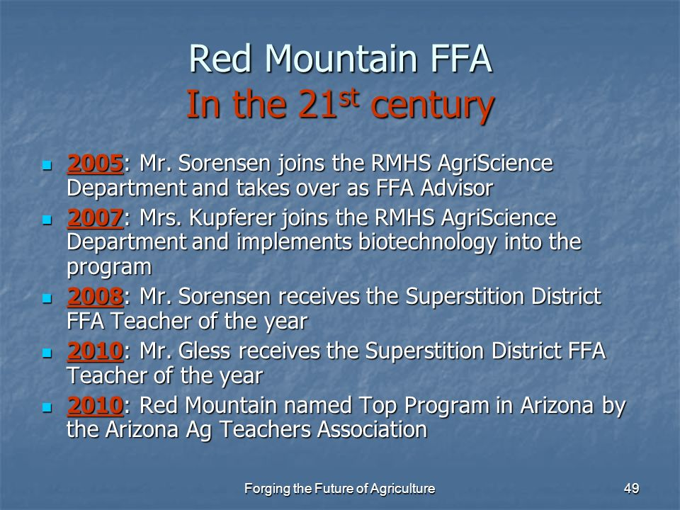 Forging the Future of Agriculture49 Red Mountain FFA In the 21 st century 2005: Mr. Sorensen joins the RMHS AgriScience Department and takes over as F