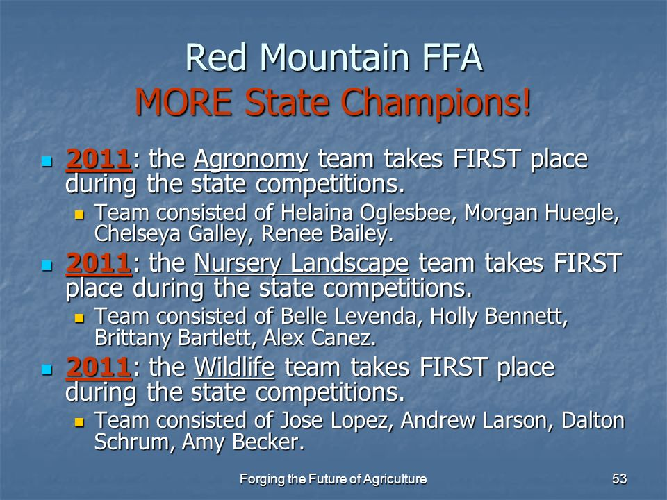 Forging the Future of Agriculture53 Red Mountain FFA MORE State Champions! 2011: the Agronomy team takes FIRST place during the state competitions. 20