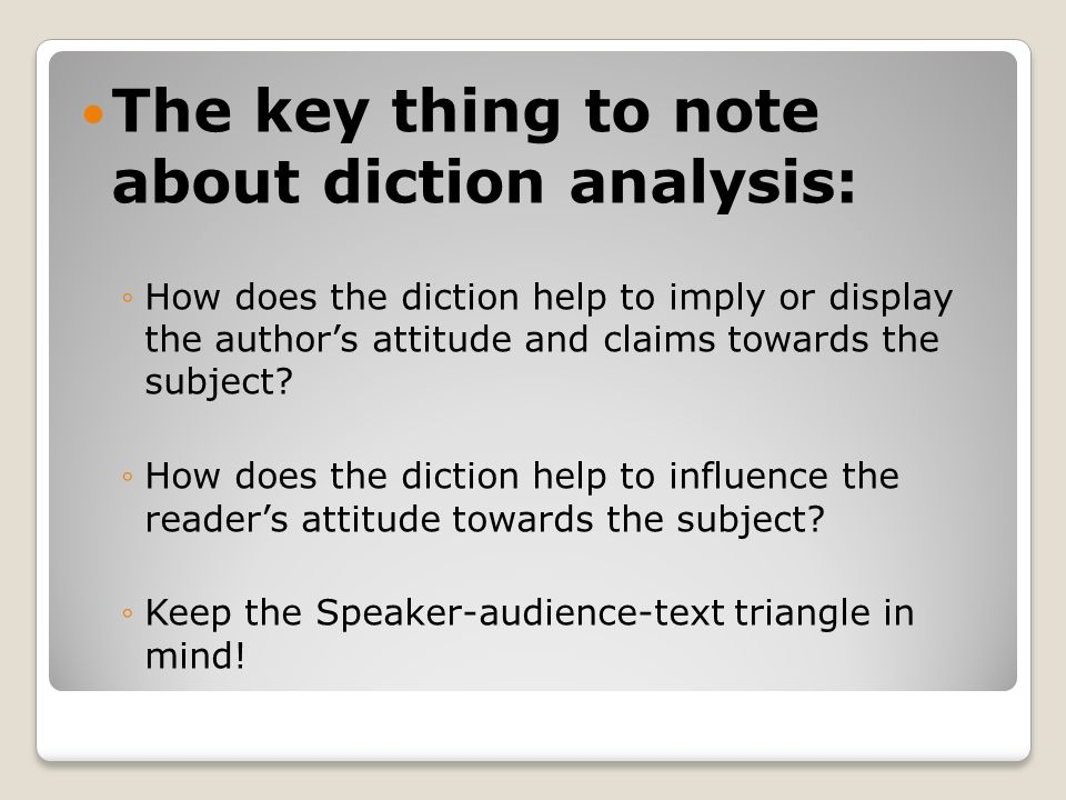 The key thing to note about diction analysis: How does the diction help to imply or display the authors attitude and claims towards the subject? How d