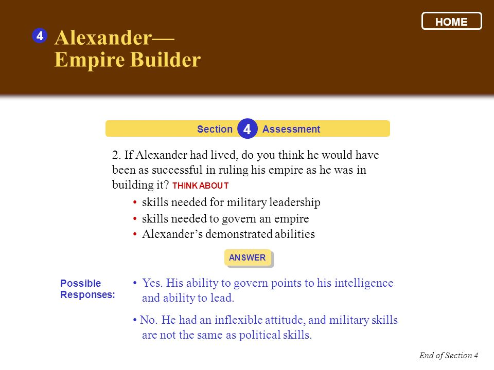 Section 4 Assessment ANSWER 2. If Alexander had lived, do you think he would have been as successful in ruling his empire as he was in building it? TH
