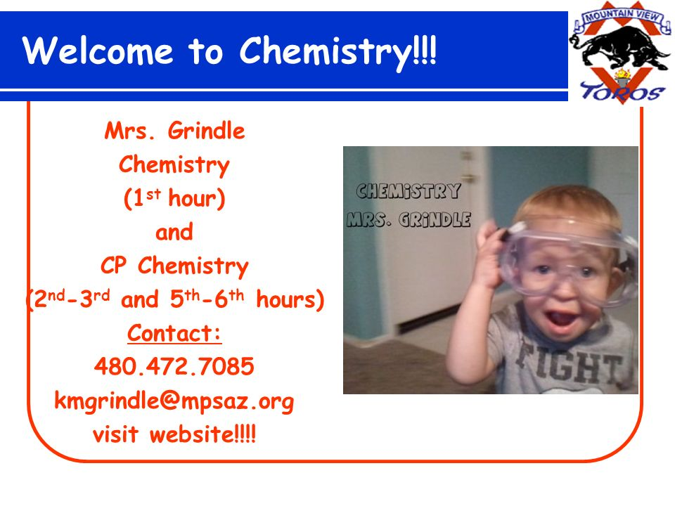 Welcome to Chemistry!!! Mrs. Grindle Chemistry (1 st hour) and CP Chemistry (2 nd -3 rd and 5 th -6 th hours) Contact: 480.472.7085 kmgrindle@mpsaz.or