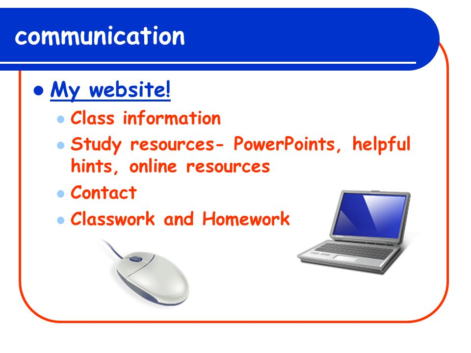 communication My website! Class information Study resources- PowerPoints, helpful hints, online resources Contact Classwork and Homework