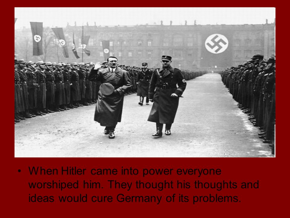 When Hitler came into power everyone worshiped him.