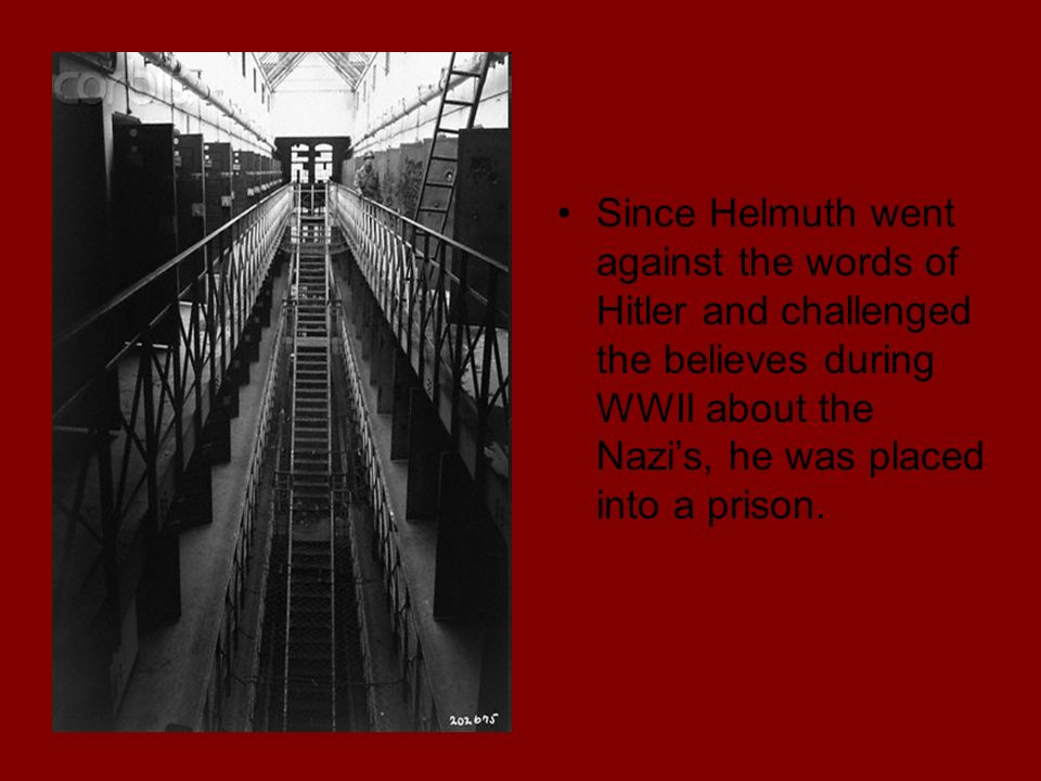 Since Helmuth went against the words of Hitler and challenged the believes during WWII about the Nazis, he was placed into a prison.