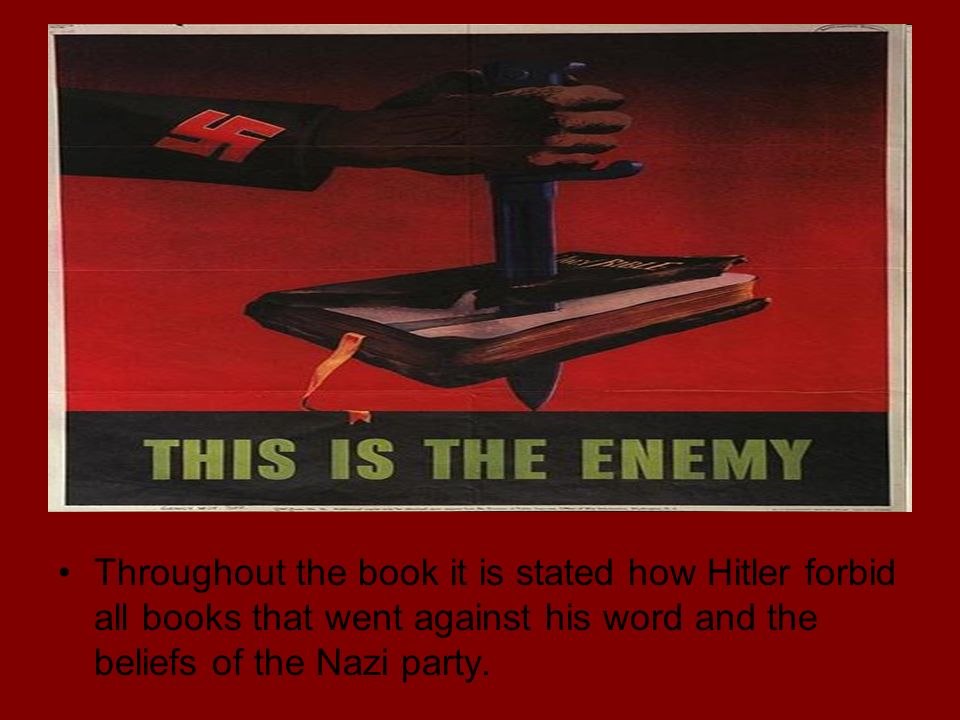 Throughout the book it is stated how Hitler forbid all books that went against his word and the beliefs of the Nazi party.