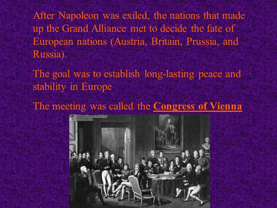 After Napoleon was exiled, the nations that made up the Grand Alliance met to decide the fate of European nations (Austria, Britain, Prussia, and Russia).