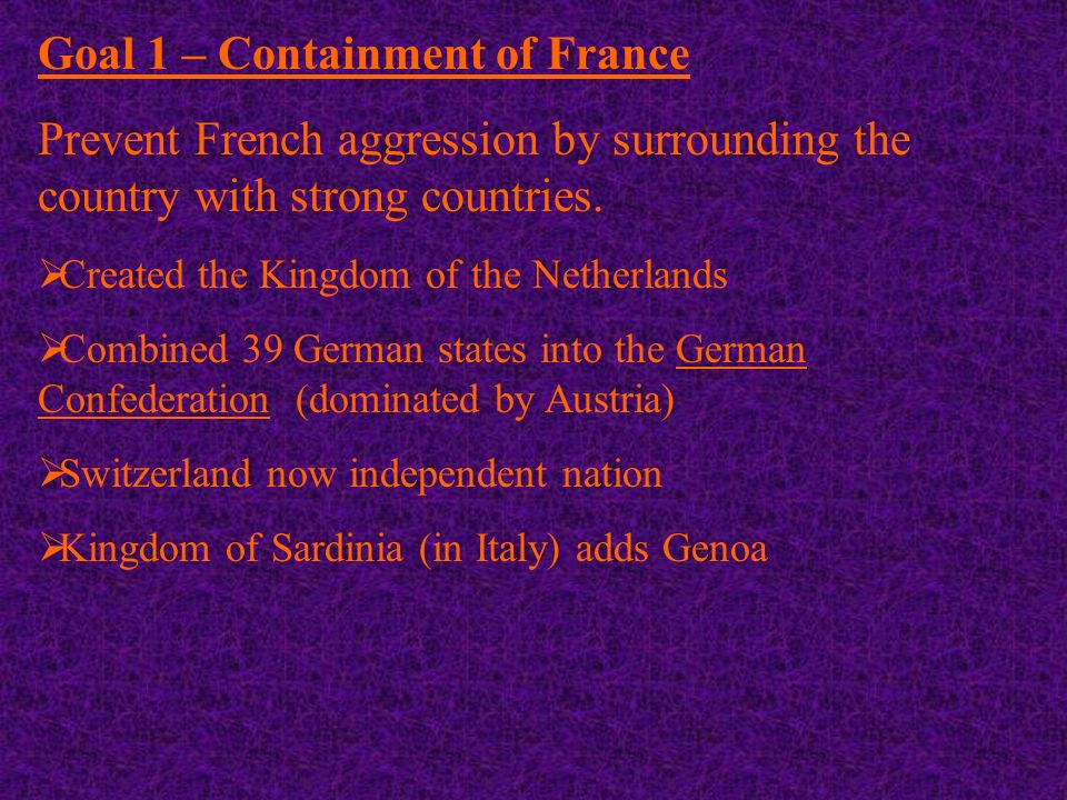 Goal 1 – Containment of France Prevent French aggression by surrounding the country with strong countries.