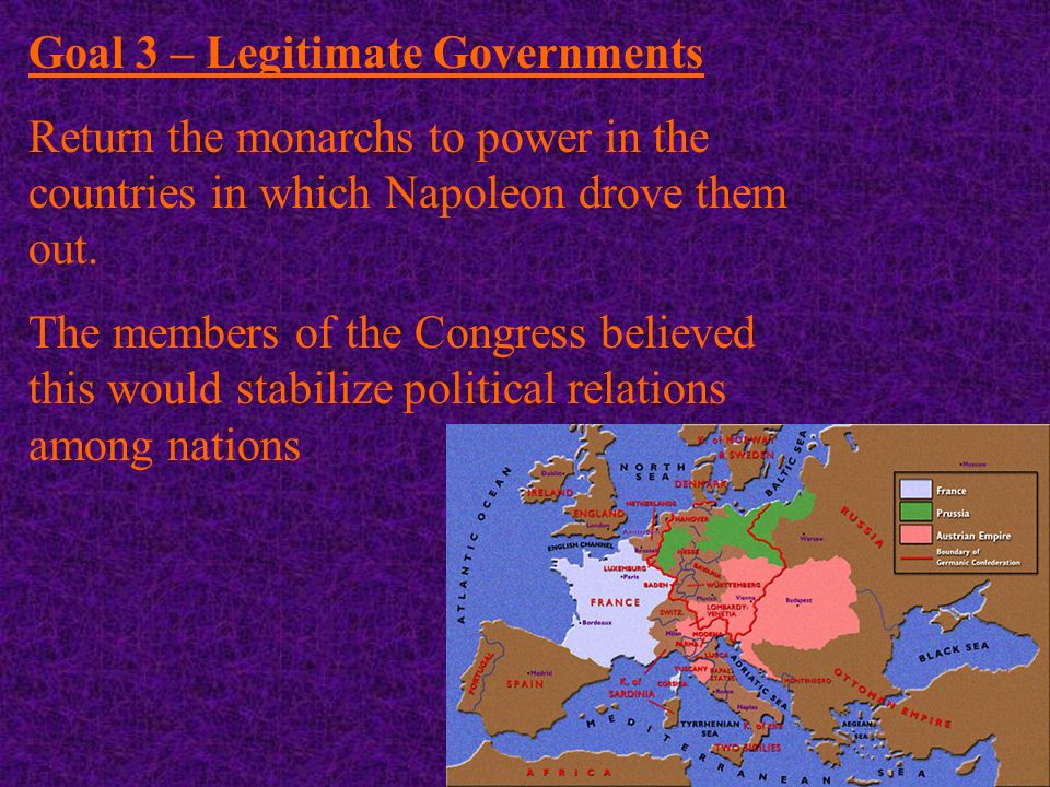 Goal 3 – Legitimate Governments Return the monarchs to power in the countries in which Napoleon drove them out.