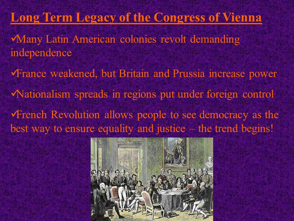 Long Term Legacy of the Congress of Vienna Many Latin American colonies revolt demanding independence France weakened, but Britain and Prussia increase power Nationalism spreads in regions put under foreign control French Revolution allows people to see democracy as the best way to ensure equality and justice – the trend begins!