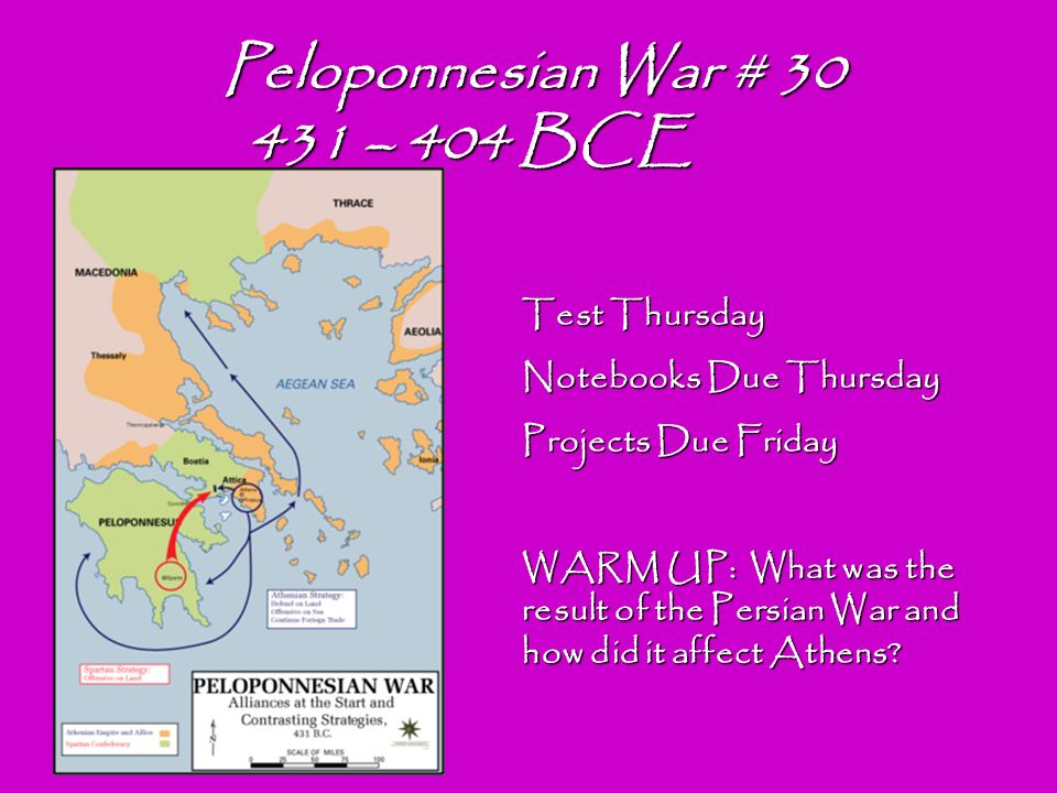 Peloponnesian War # 30 431 – 404 BCE 431 – 404 BCE Test Thursday Notebooks Due Thursday Projects Due Friday WARM UP: What was the result of the Persian War and how did it affect Athens
