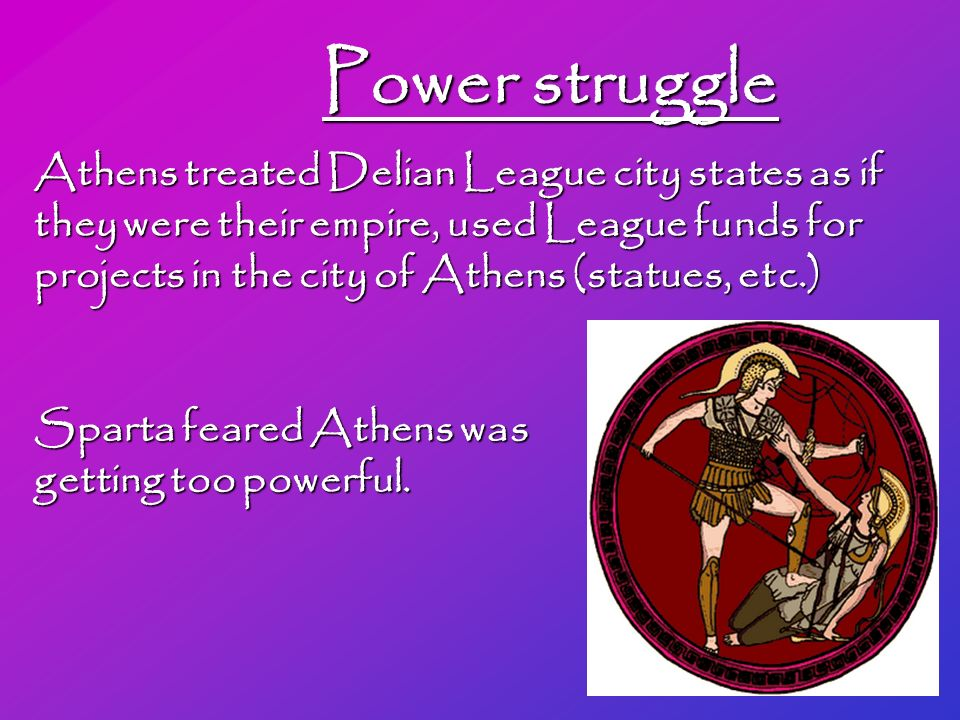Power struggle Athens treated Delian League city states as if they were their empire, used League funds for projects in the city of Athens (statues, etc.) Sparta feared Athens was getting too powerful.