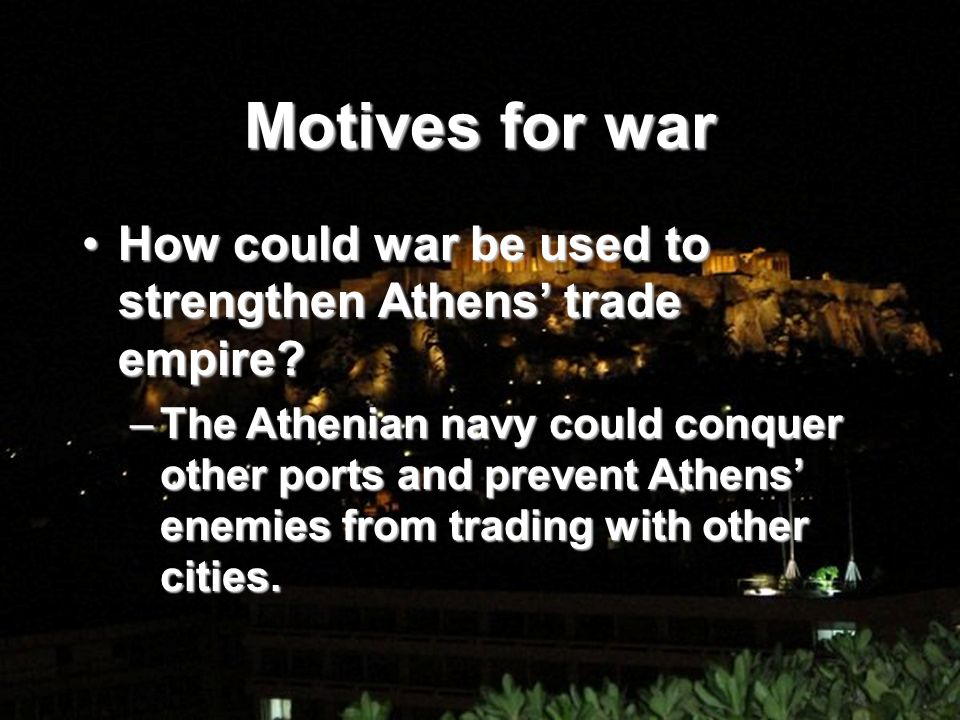 Motives for war How could war be used to strengthen Athens trade empire?How could war be used to strengthen Athens trade empire.