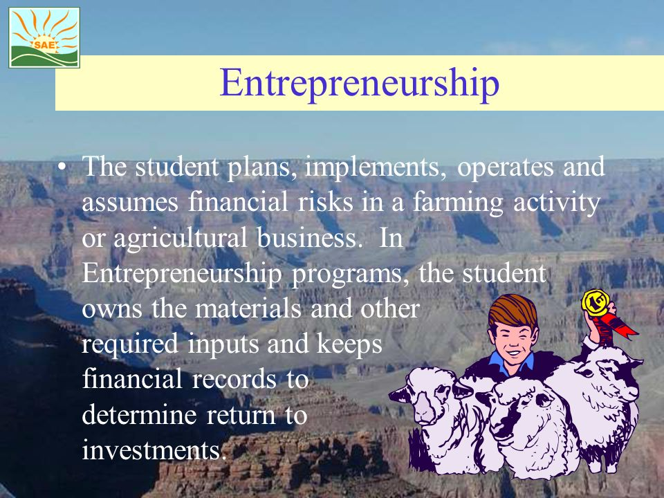 Entrepreneurship The student plans, implements, operates and assumes financial risks in a farming activity or agricultural business. In Entrepreneursh