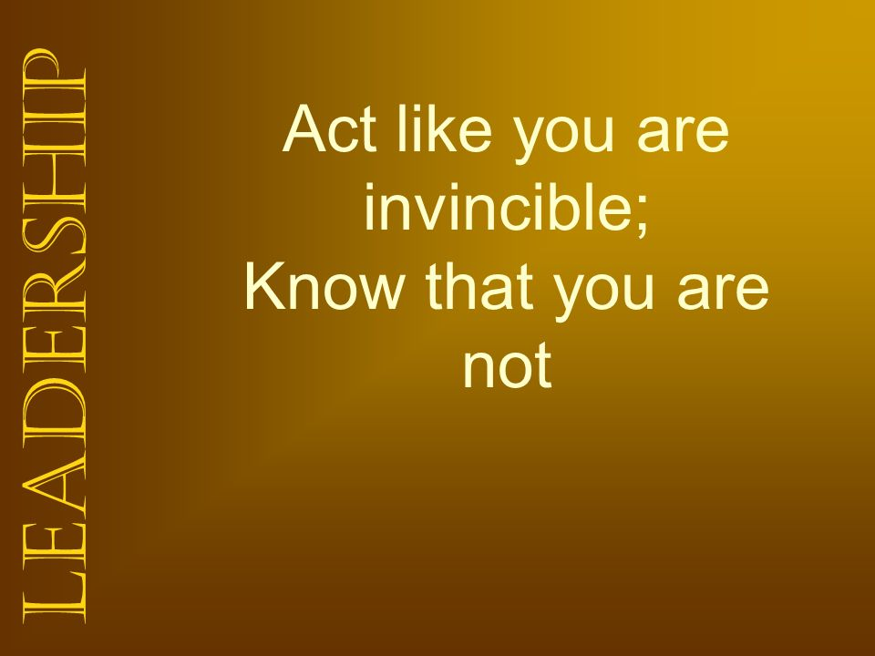 Leadership Act like you are invincible; Know that you are not