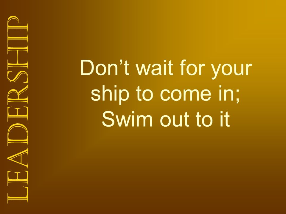 Leadership Dont wait for your ship to come in; Swim out to it
