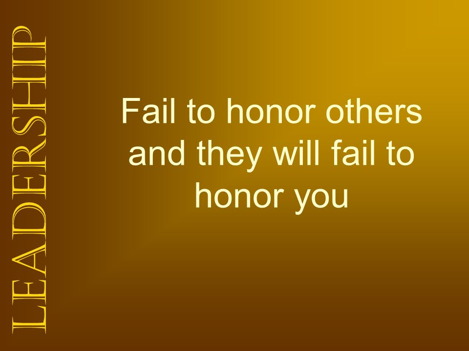 Leadership Fail to honor others and they will fail to honor you