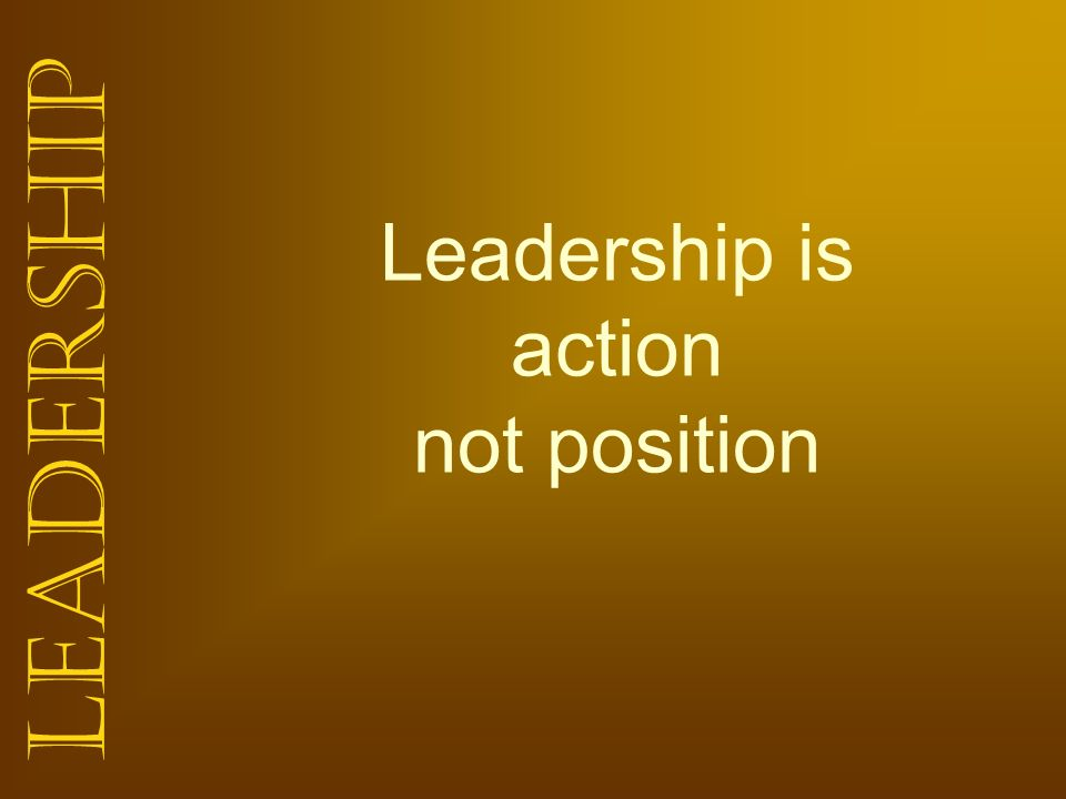 Leadership Leadership is action not position