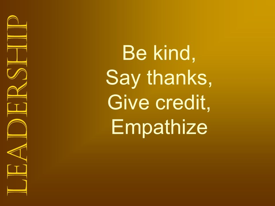 Leadership Be kind, Say thanks, Give credit, Empathize