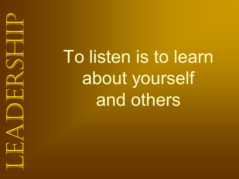 Leadership To listen is to learn about yourself and others